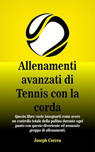Allenamenti avanzati di Tennis con la corda: Questo libro vuole insegnarti come avere un controllo totale della pallina durante ogni punto con questo divertente ed avanzato gruppo di allenamenti