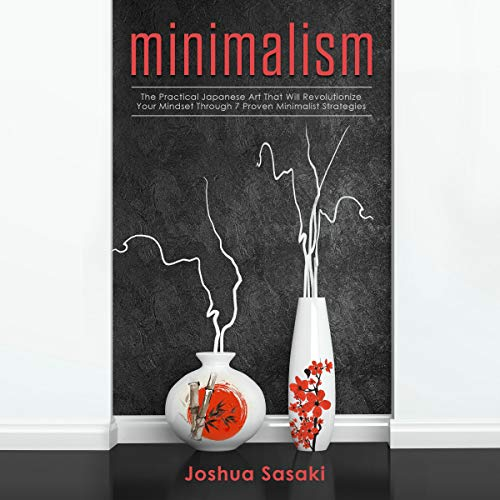 Minimalism: The Practical Japanese Art That Will Revolutionize Your Mindset Through Seven Proven Minimalist Strategies cover art