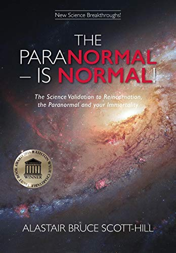 THE PARANORMAL IS NORMAL: The Science Validation to Reincarnation, the Paranormal and your Immortality