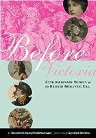 Before Victoria: Extraordinary Women Of The British Romatic Era