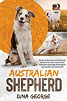 Australian Shepherd: Your Step-by-Step Ultimate and Complete Guide to Ensure the Best Care, and Good and Quick Training to Your Aussie Puppy, the One That Will Leave Pawprints in Your Family Hearths!
