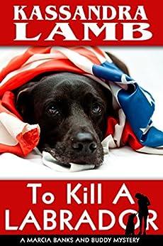 To Kill A Labrador: A Marcia Banks and Buddy Mystery (The Marcia Banks and Buddy Mysteries Book 1) by [Kassandra Lamb]