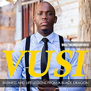 Vusi: Business & Life Lessons from a Black Dragon                   By:                                                                                                                                 Vusi Thembekwayo                               Narrated by:                                                                                                                                 Iyan Mankwayi                      Length: 2 hrs and 51 mins     Not rated yet     Overall 0.0