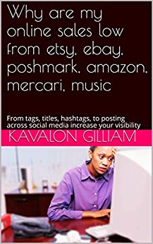 Why are my online sales low from etsy, ebay, poshmark, amazon, mercari, music: From tags, titles, hashtags, to posting across social media increase your visibility (Building your social media Book 1) by [Kavalon Gilliam]