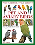 Pet and Aviary Birds, The Complete Practical Guide to: How to keep pet birds, with expert advice on buying, housing, feeding, handling, breeding and exhibiting