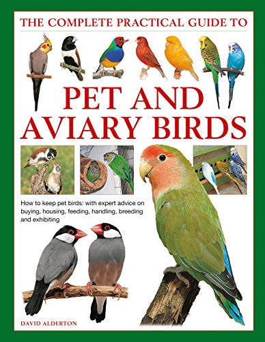 The Complete Practical Guide to Pet and Aviary Birds: How to Keep Pet Birds: with Expert Advice on Buying, Housing, Feeding, Handling, Breeding and Exhibiting