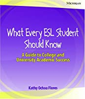 What Every ESL Student Should Know: A Guide to College and University Academic Success
