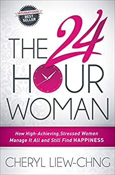 The 24 Hour Woman: How High-Achieving, Stressed Women Manage It All and Still Find Happiness by [Cheryl Liew-Chng]