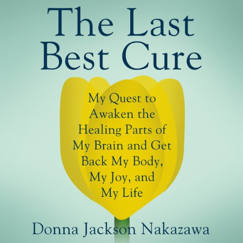 The Last Best Cure     My Quest to Awaken the Healing Parts of My Brain and Get Back My Body, My Joy, and My Life              By:                                                                                                                                 Donna Jackson Nakazawa                               Narrated by:                                                                                                                                 Karen Saltus                      Length: 9 hrs and 18 mins     93 ratings     Overall 4.4