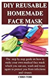 DIY REUSABLE HOMEMADE FACE MASK: The step by step guide on how to make your own medical face mask which you can use, wash and reuse again to protect you from infections and viruses