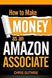 How to Make Money as an Amazon Associate by Chris Guthrie