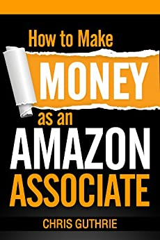How to Make Money as an Amazon Associate by [Chris Guthrie]