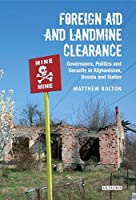 Foreign Aid and Landmine Clearance: Governance, Politics and Security in Afghanistan, Bosnia and Sudan (International Library of Postwar Reconstruction & Development)