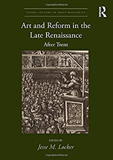 Art and Reform in the Late Renaissance: After Trent (Visual Culture in Early Modernity)