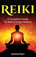 Reiki: A Complete Guide to Reiki Energy Healing