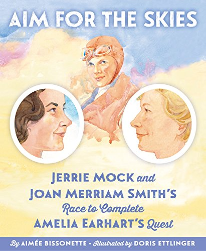 Aim for the Skies: Jerrie Mock and Joan Merriam Smith's Race to Complete Amelia Earhart's Quest by [Aimee Bissonette, Doris Ettlinger]