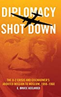 Diplomacy Shot Down: The U-2 Crisis and Eisenhower's Aborted Mission to Moscow 1959-1960