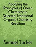 Applying the Principles of Green Chemistry to Selected Traditional Organic Chemistry Reactions