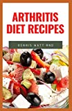 ARTHRITIS DIET RECIPES: The Ultimate Guide Cookbook To Help You Fight Against Arthritis And Anti-Inflammation