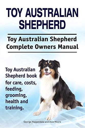 Toy Australian Shepherd. Toy Australian Shepherd Dog Complete Owners Manual. Toy Australian Shepherd book for care, costs, feeding, grooming, health and training.