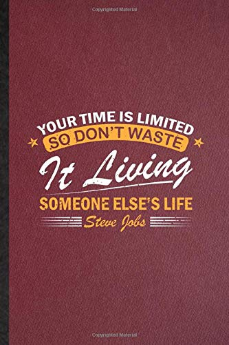 Your Time Is Limited So Don\'T Waste It Living Someone Else\'S Life Steve Jobs: Ruled Notebook For Inventor Entrepreneur. Cute Journal For Positive ... Blank Composition Great For School Writing