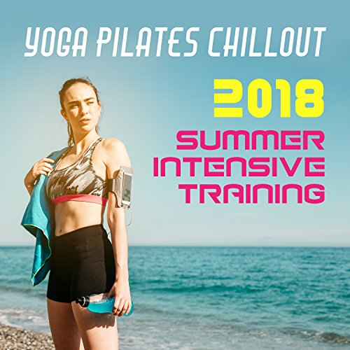 Yoga Pilates Chillout 2018: Summer Intensive Training, Sexy Body del Sol, Gym Center Mix, Relax del Mar 🔥