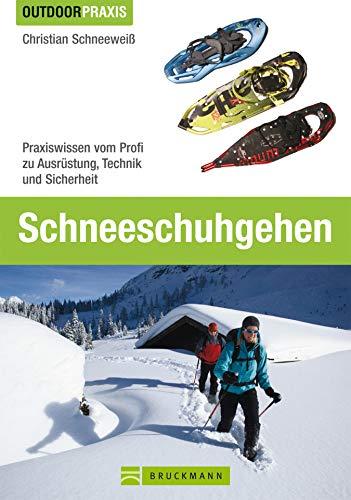 Outdoor Praxis Schneeschuhgehen: Das Praxisbuch für alle Wintersport-Liebhaber und Tourengeher, inkl. Tipps und Informationen zu Ausrüstung, Technik, Grundlagen und Routen in den Alpen.
