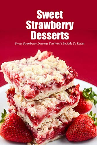 Sweet Strawberry Desserts: Sweet Strawberry Desserts You Won't Be Able To Resist: Homemade Strawberry Dessert Recipes Book by [Joaquin Mcclain]