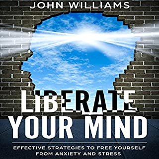 Liberate Your Mind     Effective Strategies to Free Yourself from Anxiety and Stress (Liberate Your Mind, Book 1)              By:                                                                                                                                 John Williams                               Narrated by:                                                                                                                                 Dave Wright                      Length: 3 hrs and 22 mins     25 ratings     Overall 5.0
