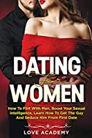 Dating for Women: How to Flirt with Men, Boost your Sexual Intelligence, Learn How to Get the Guy and Seduce Him from the First Date