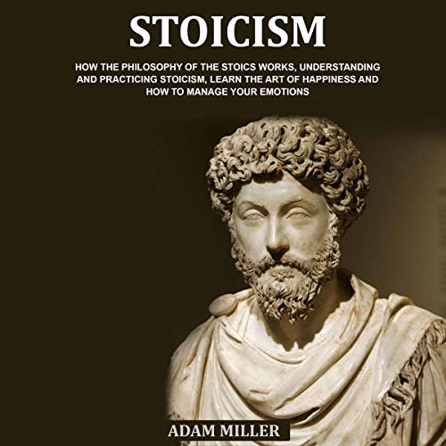 Stoicism: How the Philosophy of the Stoics Works, Understanding and Practicing Stoicism, Learn the Art of Happiness and How to Manage Your Emotions Titelbild