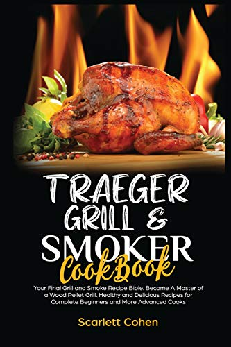 Traeger Grill & Smoker Cookbook: Your Final Grill and Smoke Recipe Bible. Become A Master of a Wood Pellet Grill. Healthy and Delicious Recipes for Complete Beginners and More Advanced Cooks.