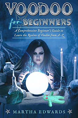 Voodoo for Beginners: A Comprehensive Beginner's Guide to Learn the Realms of Voodoo from A-Z