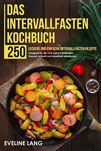 Das Intervallfasten Kochbuch: 250 leckere und einfache Intervallfasten Rezepte. Geeignet für die 16:8 und 5:2 Methoden. Gesund, schnell und dauerhaft abnehmen.