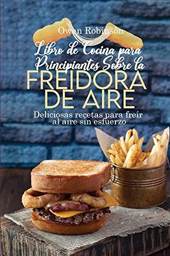 Libro de Cocina para Principiantes Sobre la Freidora de Aire: Deliciosas recetas para freír al aire sin esfuerzo