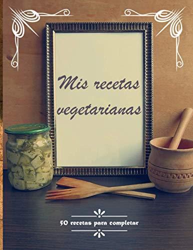 Mis recetas vegetarianas: Libro de recetas en blanco personalizado con 50 recetas para completar | Cuaderno de cocina para escribir mis recetas favoritas vegetarianas