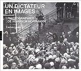Un dictateur en images. Photographies de Heinrich Hoffmann - Photographies de Heinrich Hoffmann