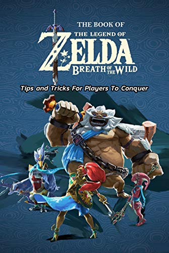 The Book of The Legend of Zelda Breath of the Wild : Tips and Tricks For Players To Conquer: Tips and Tricks InThe Legend of Zelda