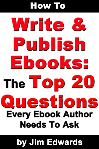 How To Write and Publish Ebooks: The Top 20 Questions Every Ebook Author Needs To Ask