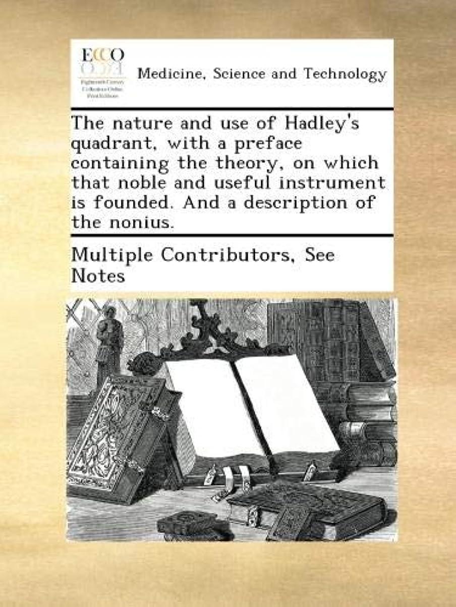 大人フラグラントしないでくださいThe nature and use of Hadley's quadrant, with a preface containing the theory, on which that noble and useful instrument is founded. And a description of the nonius.
