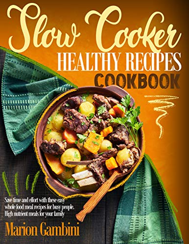 Slow Cooker Healthy Recipes Cookbook: Save time and effort with these easy whole food meal recipes for busy people. High nutrient meals for your family