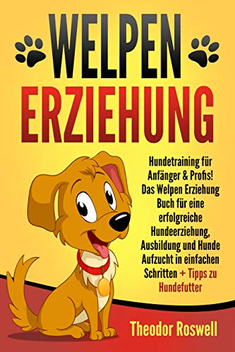 Welpenerziehung: Hundetraining für Anfänger & Profis! Das Welpen Erziehung Buch für eine erfolgreiche Hundeerziehung, Ausbildung und Hunde Aufzucht in einfachen Schritten + Tipps zu Hundefutter