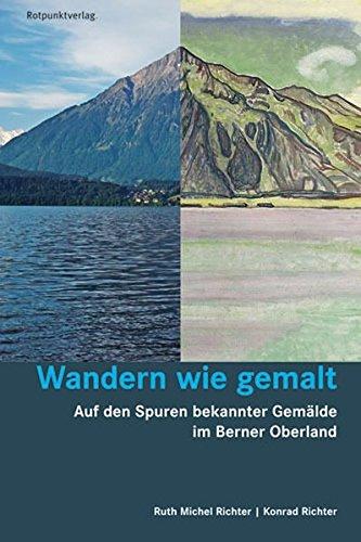Wandern wie gemalt: Auf den Spuren bekannter Gemälde im Berner Oberland (Lesewanderbuch)
