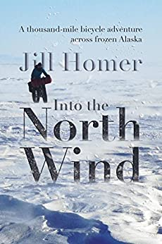 Into the North Wind: A thousand-mile bicycle adventure across frozen Alaska by [Jill Homer]
