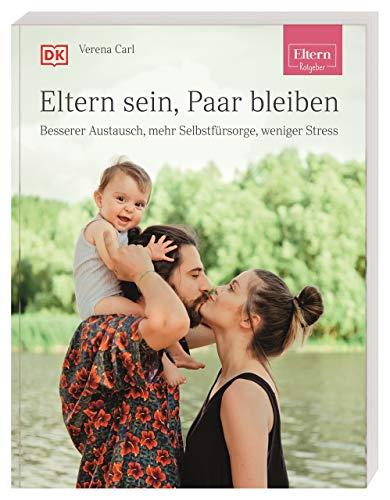 ELTERN-Ratgeber. Eltern sein, Paar bleiben: Besserer Austausch, mehr Selbstfürsorge, weniger Stress