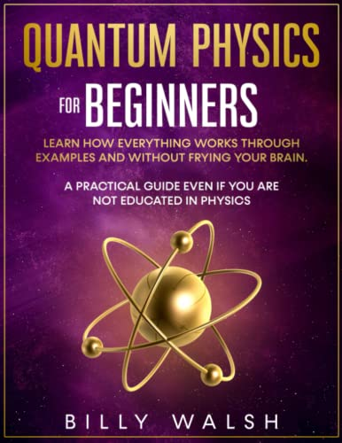 Compare Textbook Prices for Quantum Physics For Beginners: Learn how everything works through examples and without frying your brain. A Practical Guide even if you are not educated in physics. + 10 Examples In Everyday Life  ISBN 9798491864553 by Walsh, Billy