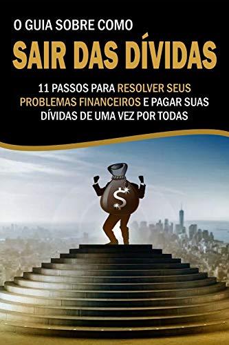 O Guia Sobre como Sair das Dívidas: 11 Passos para resolver seus problemas financeiros e pagar suas dívidas de uma vez por todas! (Portuguese Edition)