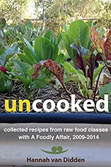 Uncooked: collected recipes from raw food classes with A Foodly Affair, 2009-2014 by [Hannah van Didden]