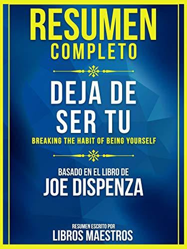 Resumen Completo: Deja De Ser Tu (Breaking The Habit Of Being Yourself): Basado En El Libro De Joe Dispenza
