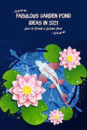 Fabulous Garden Pond ideas in 2021: How to Create a Garden Pond: Gardening Guide (English Edition)